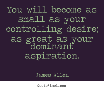 Make personalized picture quotes about inspirational - You will become as small as your controlling desire;..