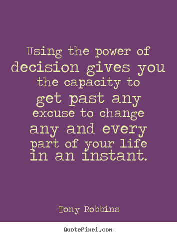 Tony Robbins photo quote - Using the power of decision gives you the capacity to get.. - Life sayings