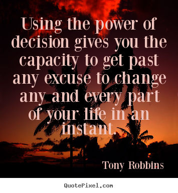 Life quotes - Using the power of decision gives you the capacity to get past..