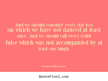 And we should consider every day lost on which we have not danced.. Friedrich Nietzsche top life quote