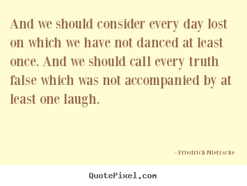 Quotes about life - And we should consider every day lost on which..