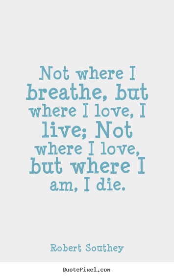 Not where i breathe, but where i love, i live; not where i love, but.. Robert Southey good life quote