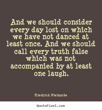 And we should consider every day lost on which we have.. Friedrich Nietzsche  life quotes