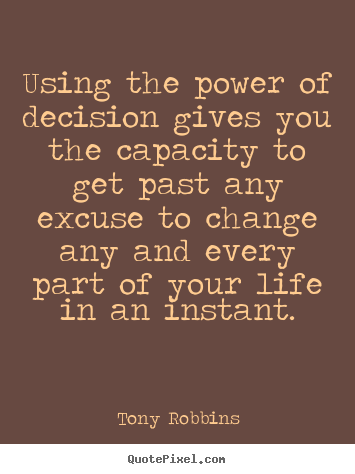 Design custom picture quote about life - Using the power of decision gives you the capacity..