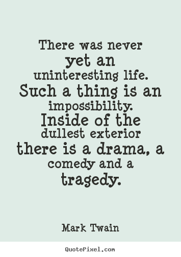 Mark Twain pictures sayings - There was never yet an uninteresting life. such a thing is.. - Life quotes