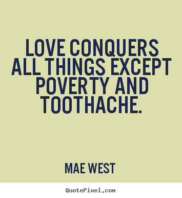 Make picture quotes about love - Love conquers all things except poverty and toothache.