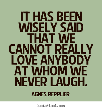 Quotes about love - It has been wisely said that we cannot really love anybody at..