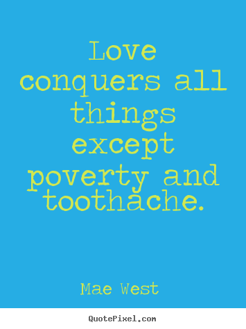 Love quotes - Love conquers all things except poverty and toothache.