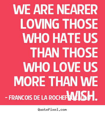 Francois De La Rochefoucauld image quotes - We are nearer loving those who hate us than those.. - Love quotes