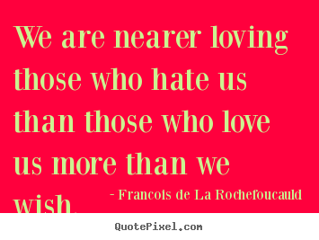 Love quotes - We are nearer loving those who hate us than those who love us more..