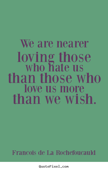 Francois De La Rochefoucauld photo quotes - We are nearer loving those who hate us than those who love us more.. - Love quote