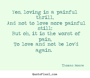 Yes, loving is a painful thrill, and not to love more painful still;.. Thomas Moore good love quotes