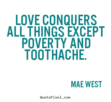 Love conquers all things except poverty and toothache. Mae West  great love quotes