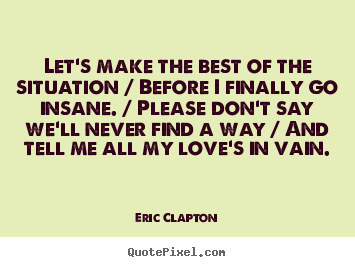 Love quotes - Let's make the best of the situation / before i finally go insane...