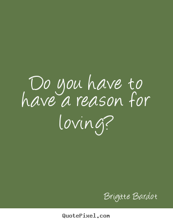Brigitte Bardot picture quotes - Do you have to have a reason for loving? - Love quotes
