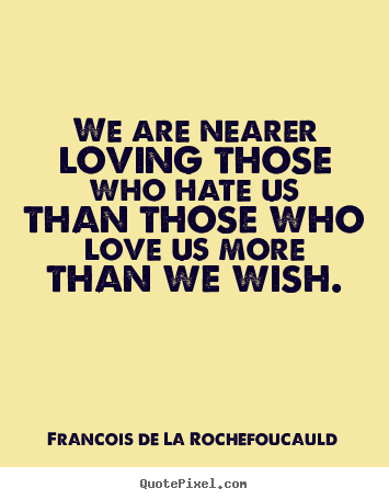 Francois De La Rochefoucauld picture quotes - We are nearer loving those who hate us than those who love us more.. - Love sayings