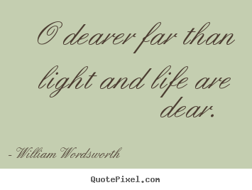 Love quote - O dearer far than light and life are dear.