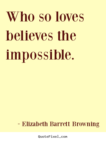 Elizabeth Barrett Browning picture quote - Who so loves believes the impossible. - Love quote
