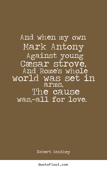 Robert Southey picture quotes - And when my own mark antony against young cæsar.. - Love quotes