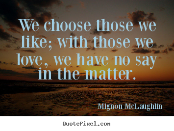 Design your own picture quotes about love - We choose those we like; with those we love, we have..