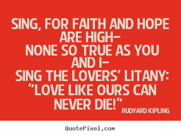 Make personalized poster quote about love - Sing, for faith and hope are high— none so true as you..