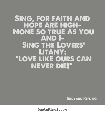 Love quote - Sing, for faith and hope are high— none so true as you and i— sing..