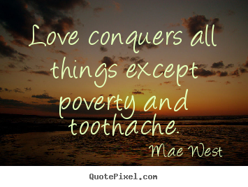 Create graphic picture quote about love - Love conquers all things except poverty and toothache.