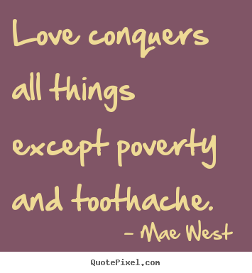 Love conquers all things except poverty and toothache. Mae West  popular love quotes