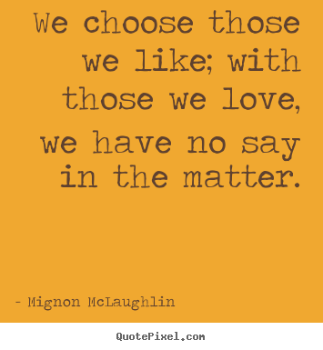 Quotes about love - We choose those we like; with those we love, we have no say in the matter.