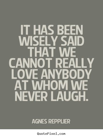 It has been wisely said that we cannot really.. Agnes Repplier famous love quotes