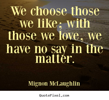 Love quotes - We choose those we like; with those we love, we have..