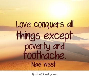 Love quotes - Love conquers all things except poverty..