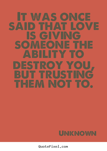 It was once said that love is giving someone the ability to.. Unknown good love quotes