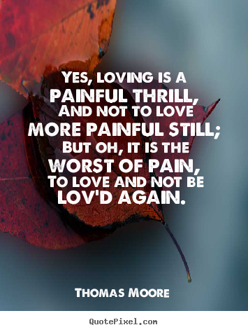 Yes, loving is a painful thrill, and not to love more painful.. Thomas Moore popular love quotes