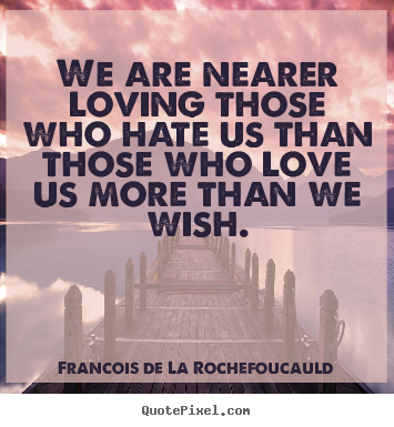 Francois De La Rochefoucauld picture quotes - We are nearer loving those who hate us than.. - Love quotes