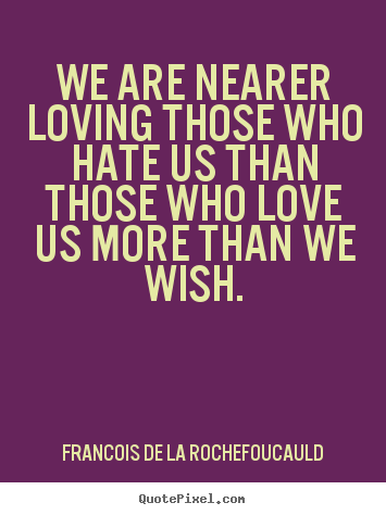 We are nearer loving those who hate us than those who love us more than.. Francois De La Rochefoucauld good love quotes