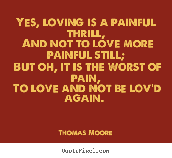 Yes, loving is a painful thrill, and not to love more painful still;.. Thomas Moore good love quote