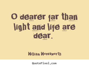 O dearer far than light and life are dear.  William Wordsworth good love quotes