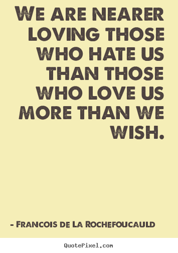 Love quotes - We are nearer loving those who hate us than those who love..