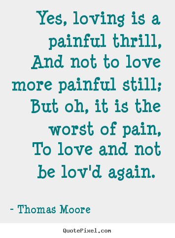 Create graphic photo quote about love - Yes, loving is a painful thrill, and not to love more painful..