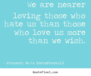 Francois De La Rochefoucauld photo quote - We are nearer loving those who hate us than those.. - Love quotes