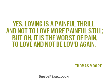 Thomas Moore picture quotes - Yes, loving is a painful thrill, and not to love more painful still;.. - Love sayings