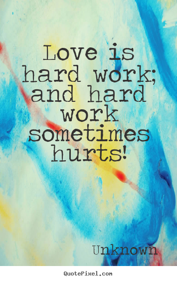 Love Quotes - Love is hard work; and hard work sometimes hurts!