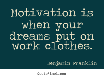 Motivation is when your dreams put on work clothes. Benjamin Franklin best motivational quote