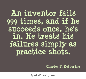 Motivational quote - An inventor fails 999 times, and if he succeeds once, he's in. he..