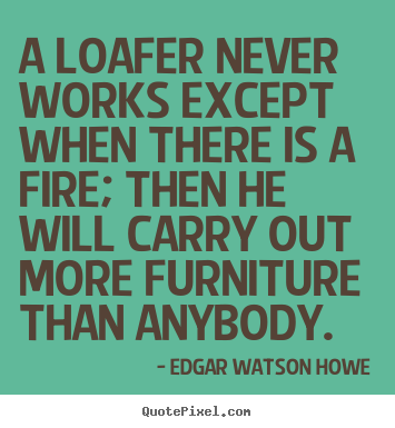 A loafer never works except when there is a fire; then he will carry.. Edgar Watson Howe  motivational quote