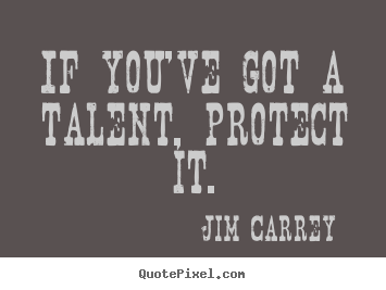 Design your own picture quotes about motivational - If you've got a talent, protect it.