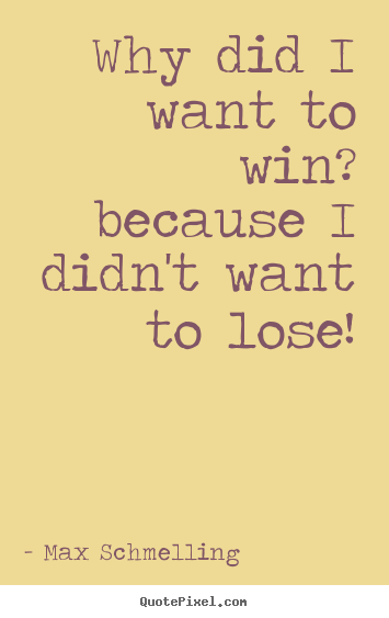 Quote about motivational - Why did i want to win? because i didn't want to lose!
