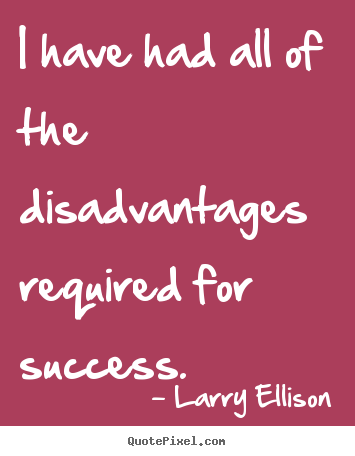 Quotes about motivational - I have had all of the disadvantages required for..
