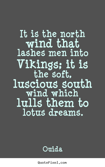 It is the north wind that lashes men into vikings; it is the soft,.. Ouida  motivational quotes